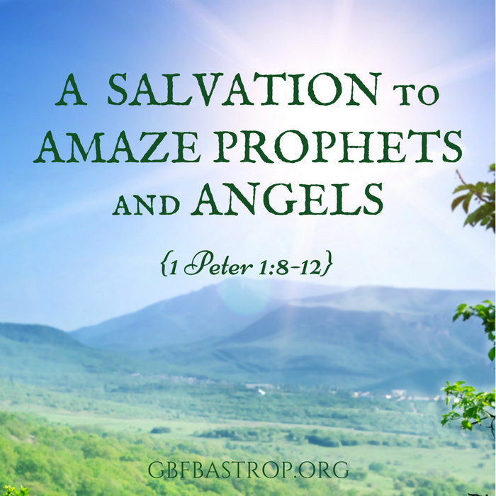A Salvation to Amaze Prophets and Angels {1 Peter 1:8-12} — a sermon by Reg Larkin, Grace Bible Fellowship, Bastrop TX