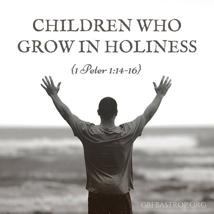 Children Who Grow in Holiness {1 Peter 1:14-16} — a sermon by Reg Larkin, Grace Bible Fellowship, Bastrop TX