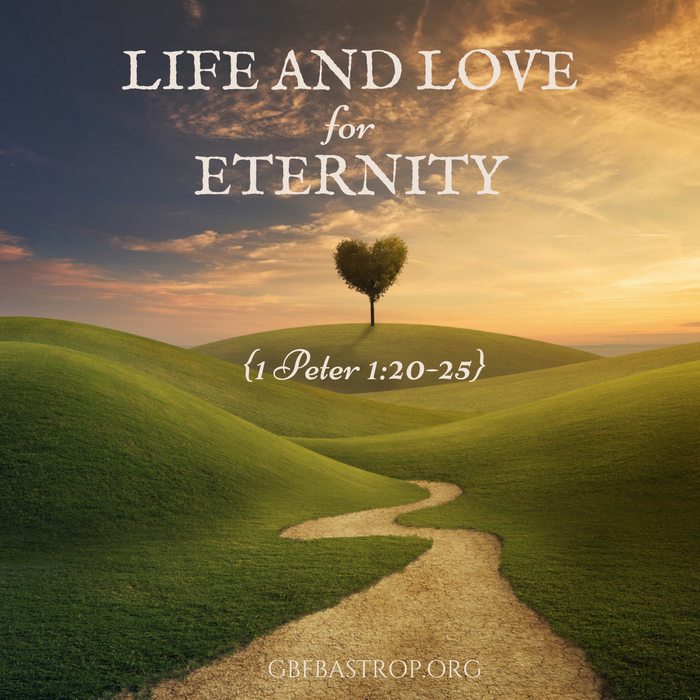 Life and Love for Eternity {1 Peter 1:20-25} — a sermon by Reg Larkin, Grace Bible Fellowship, Bastrop TX