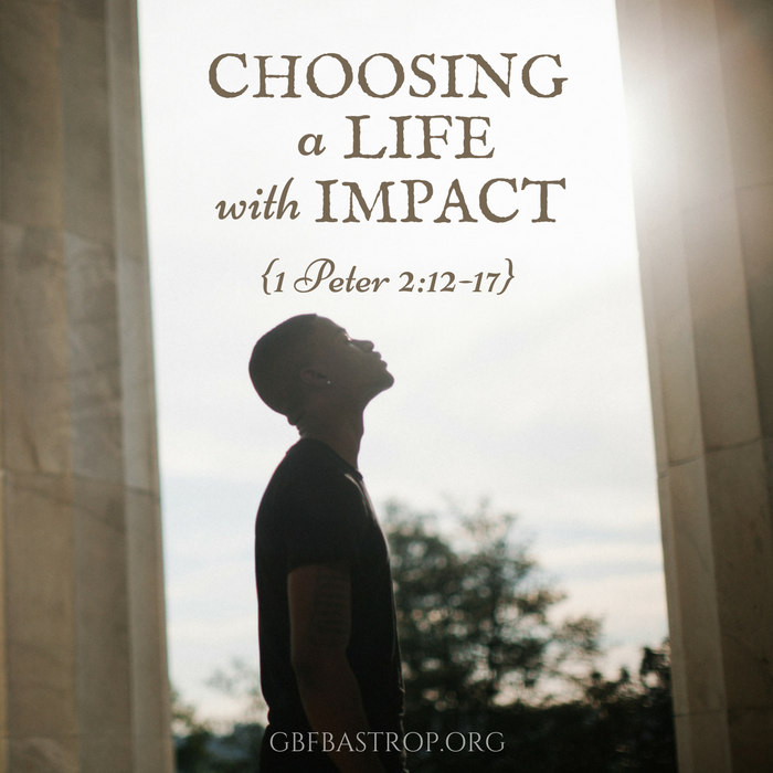 Choosing a Life With Impact {1 Peter 2:12-17} — a sermon by Reg Larkin, Grace Bible Fellowship, Bastrop TX