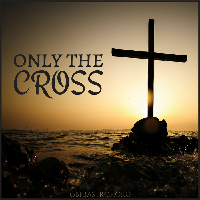Only the Cross — a sermon by Larry Schlotfeldt at Grace Bible Fellowship, Bastrop TX