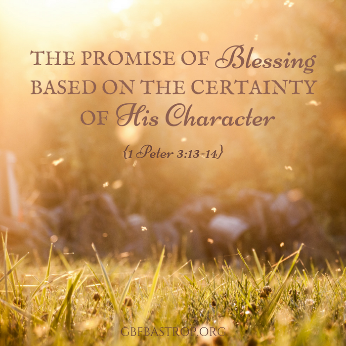 The Promise of Blessing, Based on the Certainty of His Character  {1 Peter 3:13-14} — a sermon by Reg Larkin, Grace Bible Fellowship, Bastrop TX