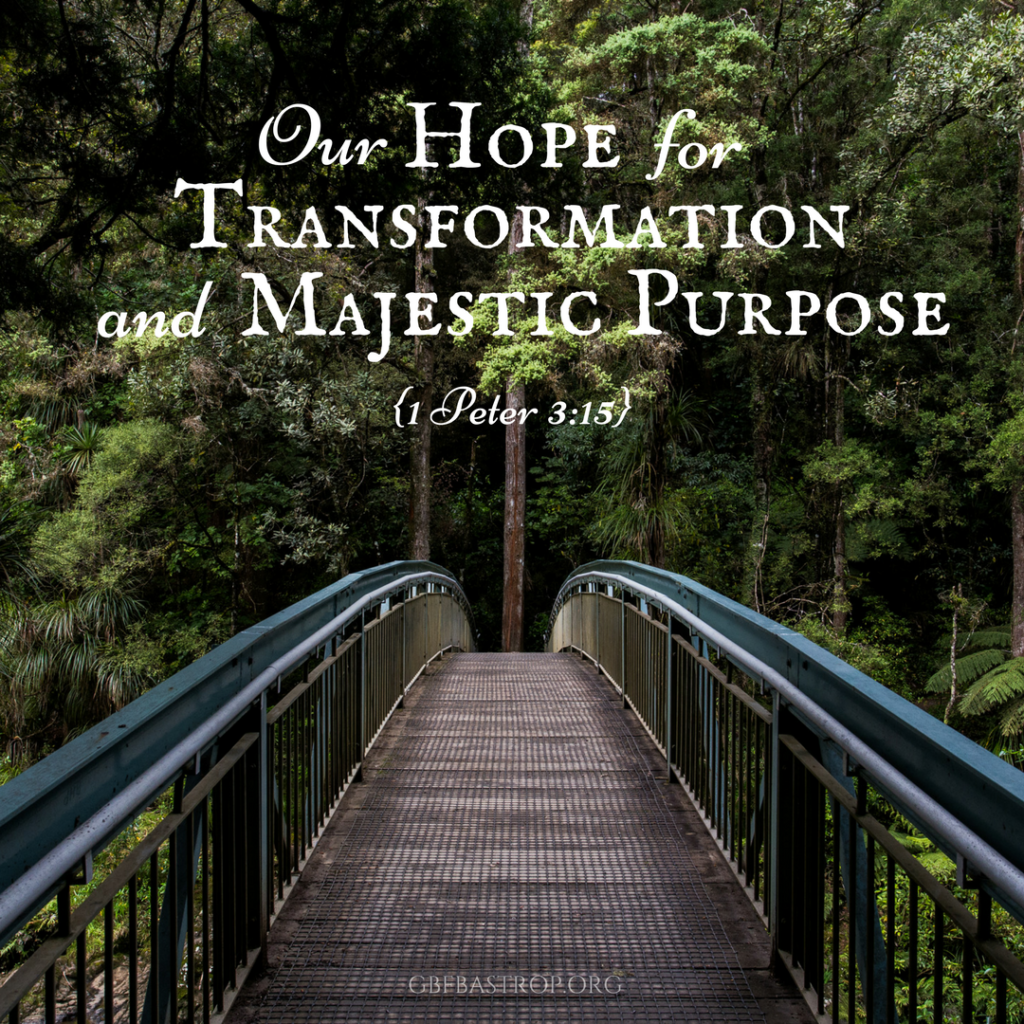 Our Hope for Transformation and Majestic Purpose {1 Peter 3:15} — a sermon by Reg Larkin, Grace Bible Fellowship, Bastrop TX
